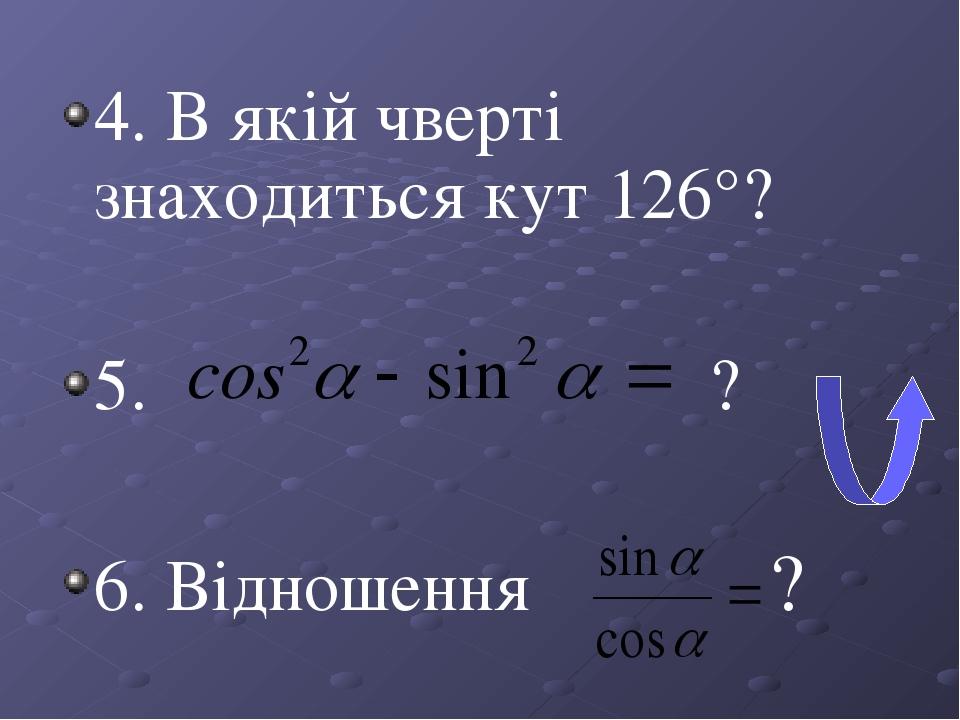 4. В якій чверті знаходиться кут 126°? 5. ? 6. Відношення ?