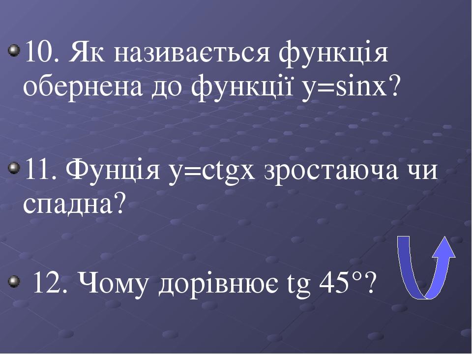 10. Як називається функція обернена до функції y=sinx? 11. Фунція y=ctgx зростаюча чи спадна? 12. Чому дорівнює tg 45°?