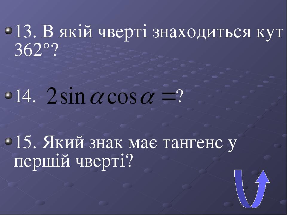 13. В якій чверті знаходиться кут 362°? 14. ? 15. Який знак має тангенс у першій чверті?