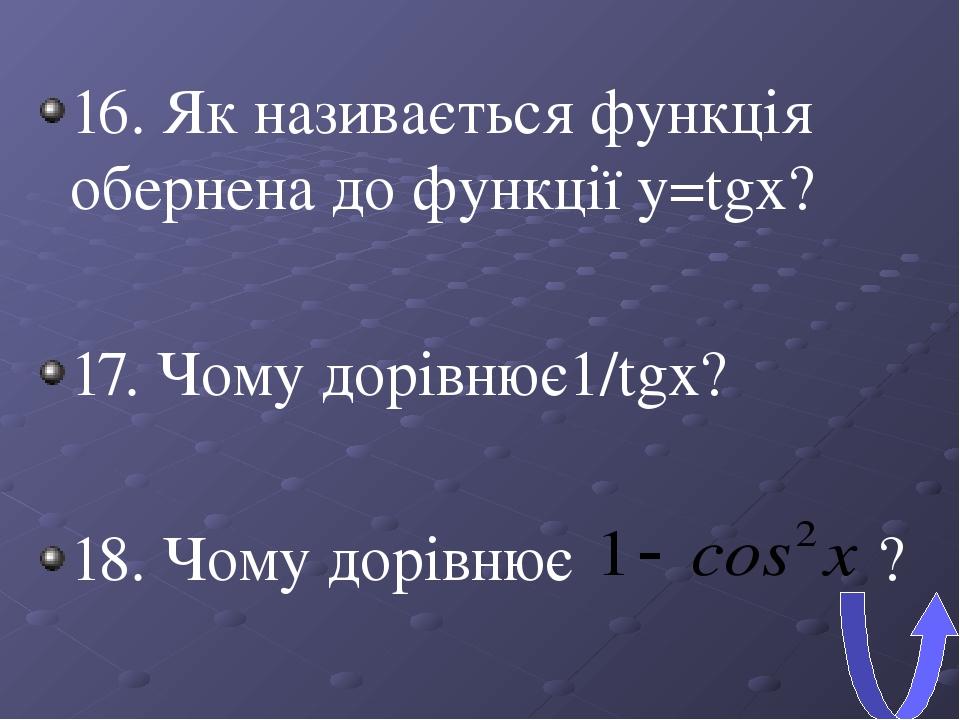 16. Як називається функція обернена до функції y=tgx? 17. Чому дорівнює1/tgx? 18. Чому дорівнює ?