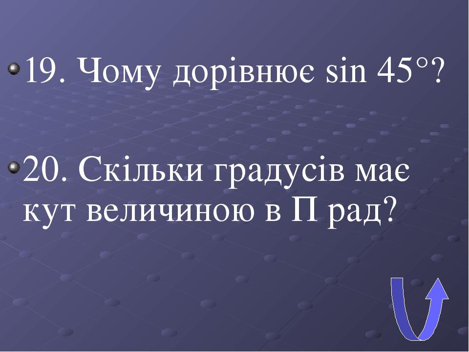 19. Чому дорівнює sin 45°? 20. Скільки градусів має кут величиною в П рад?