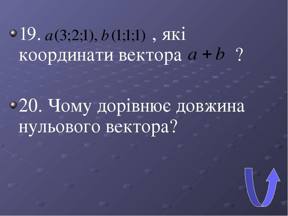 19. , які координати вектора ? 20. Чому дорівнює довжина нульового вектора?