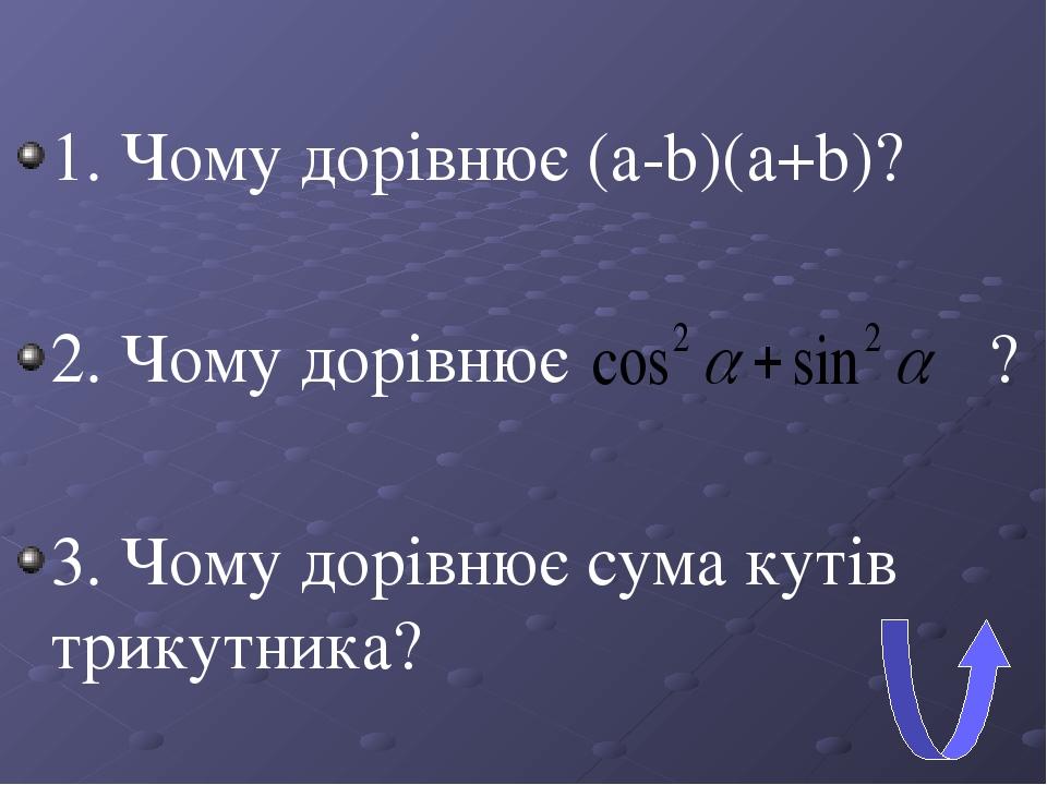 1. Чому дорівнює (а-b)(а+b)? 2. Чому дорівнює ? 3. Чому дорівнює сума кутів трикутника?