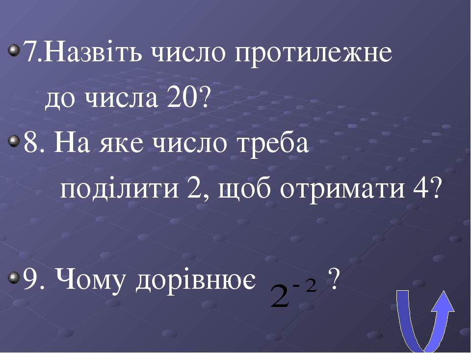 7.Назвіть число протилежне до числа 20? 8. На яке число треба поділити 2, щоб отримати 4? 9. Чому дорівнює ?