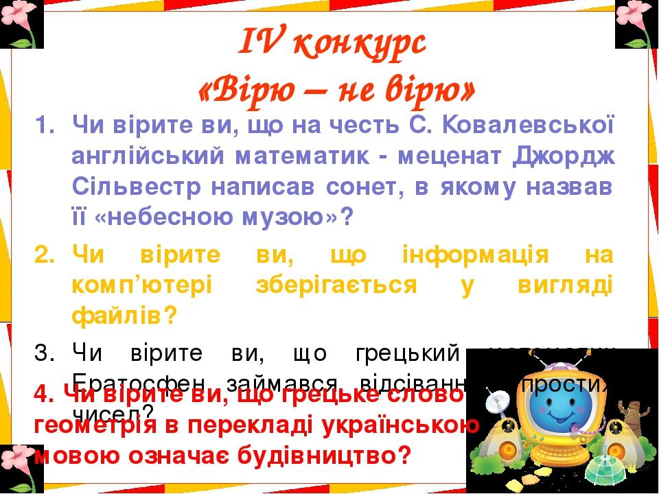 ІV конкурс «Вірю – не вірю» Чи вірите ви, що на честь С. Ковалевської англійський математик - меценат Джордж Сільвестр написав сонет, в якому назва...