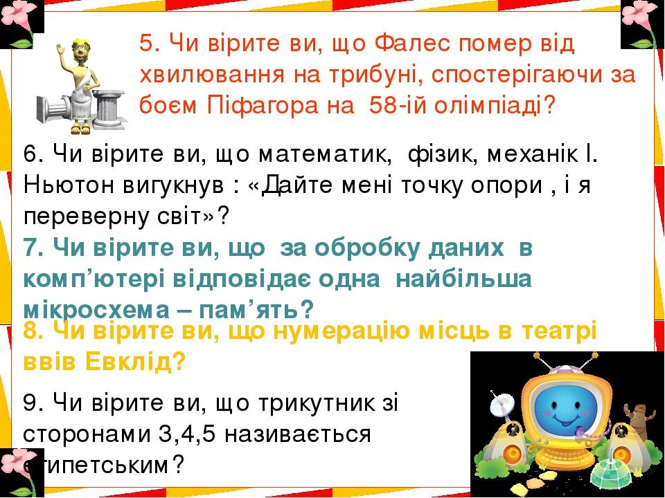 5. Чи вірите ви, що Фалес помер від хвилювання на трибуні, спостерігаючи за боєм Піфагора на 58-ій олімпіаді? 6. Чи вірите ви, що математик, фізик,...