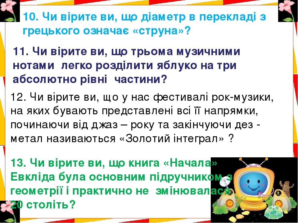 10. Чи вірите ви, що діаметр в перекладі з грецького означає «струна»? 11. Чи вірите ви, що трьома музичними нотами легко розділити яблуко на три а...