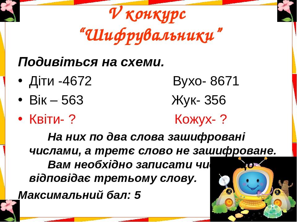 """V конкурс """"Шифрувальники"""" Подивіться на схеми. Діти -4672 Вухо- 8671 Вік – 563 Жук- 356 Квіти- ? Кожух- ? На них по два слова зашифровані числами, ..."""