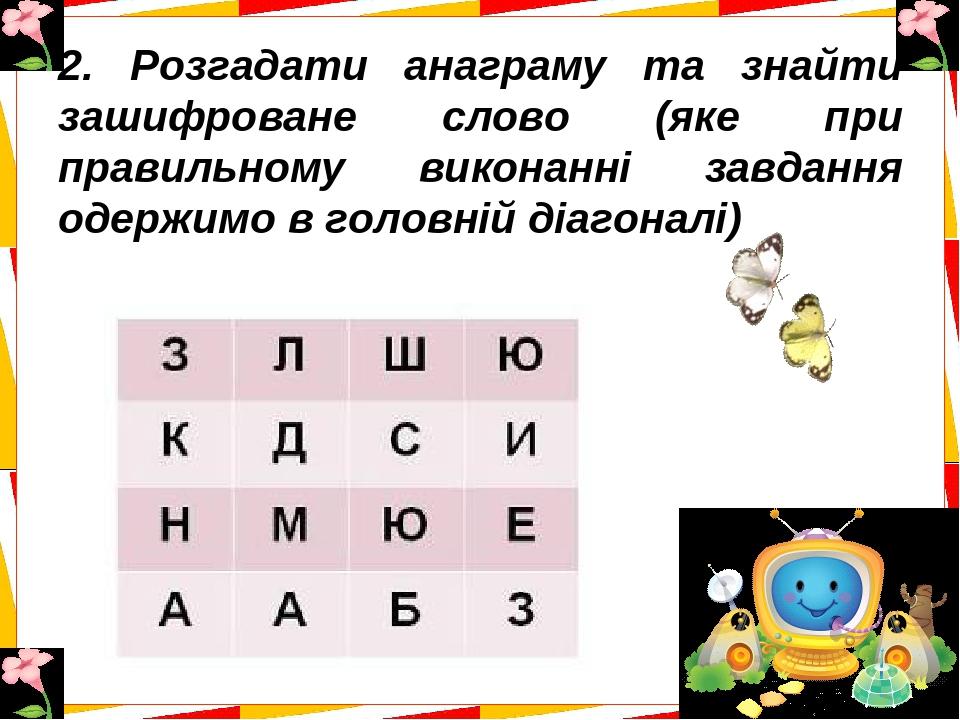 2. Розгадати анаграму та знайти зашифроване слово (яке при правильному виконанні завдання одержимо в головній діагоналі)