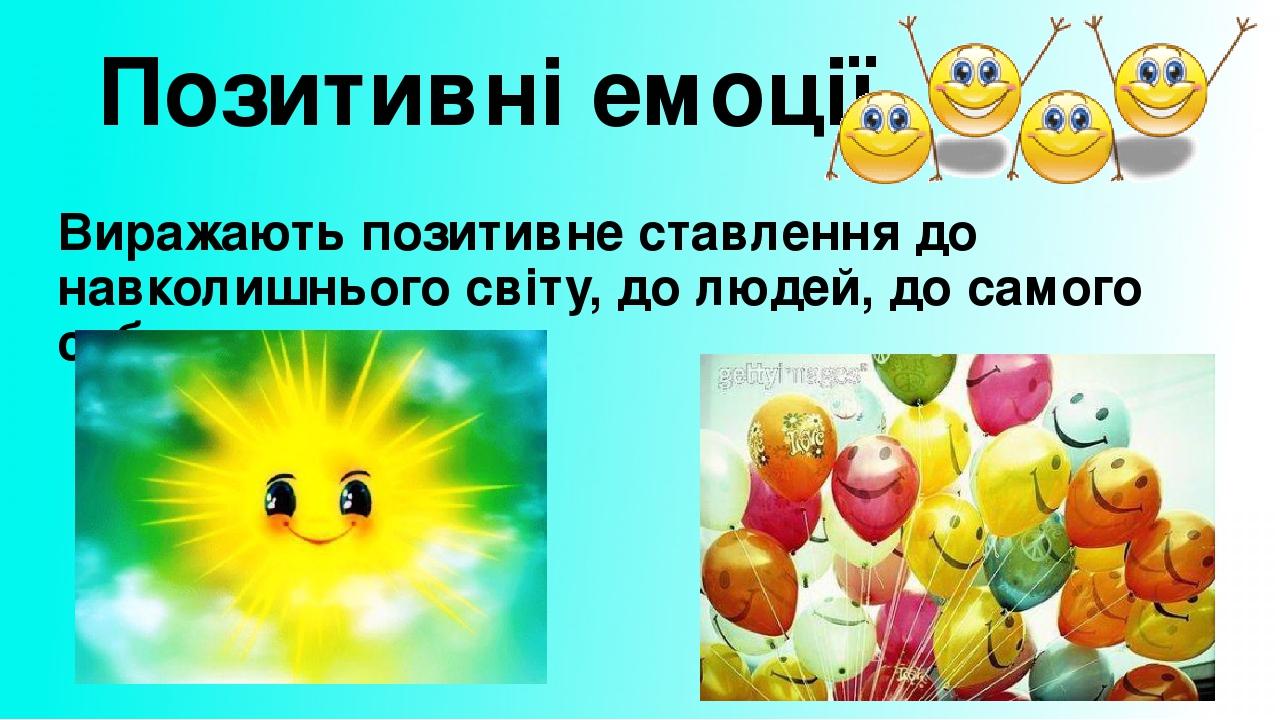 Позитивні емоції Виражають позитивне ставлення до навколишнього світу, до людей, до самого себе.