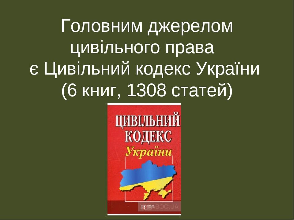Головним джерелом цивільного права є Цивільний кодекс України (6 книг, 1308 статей)