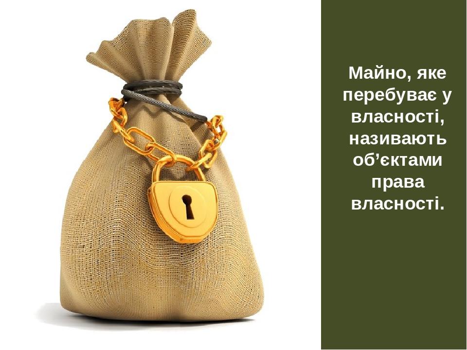 Майно, яке перебуває у власності, називають об'єктами права власності.