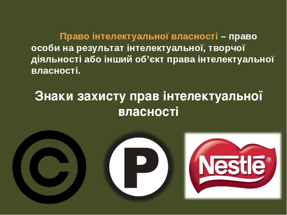 Право інтелектуальної власності – право особи на результат інтелектуальної, творчої діяльності або інший об'єкт права інтелектуальної власності. Зн...