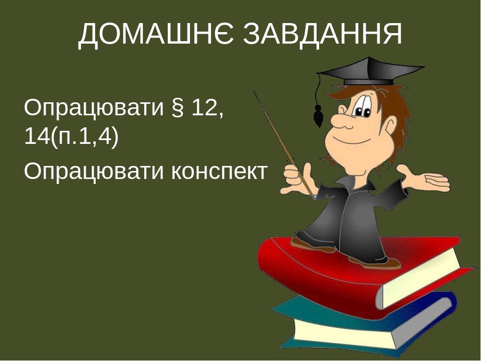 ДОМАШНЄ ЗАВДАННЯ Опрацювати § 12, 14(п.1,4) Опрацювати конспект