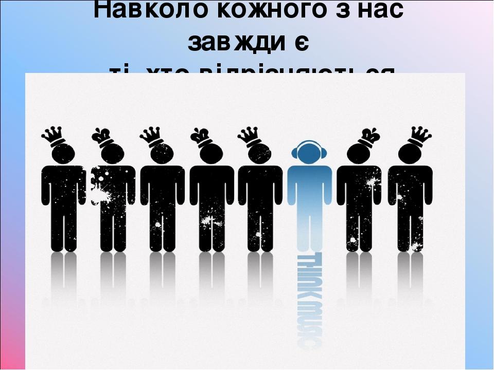 Навколо кожного з нас завжди є ті, хто відрізняються