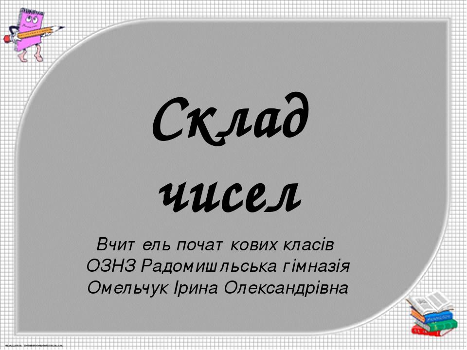 Склад чисел Вчитель початкових класів ОЗНЗ Радомишльська гімназія Омельчук Ірина Олександрівна