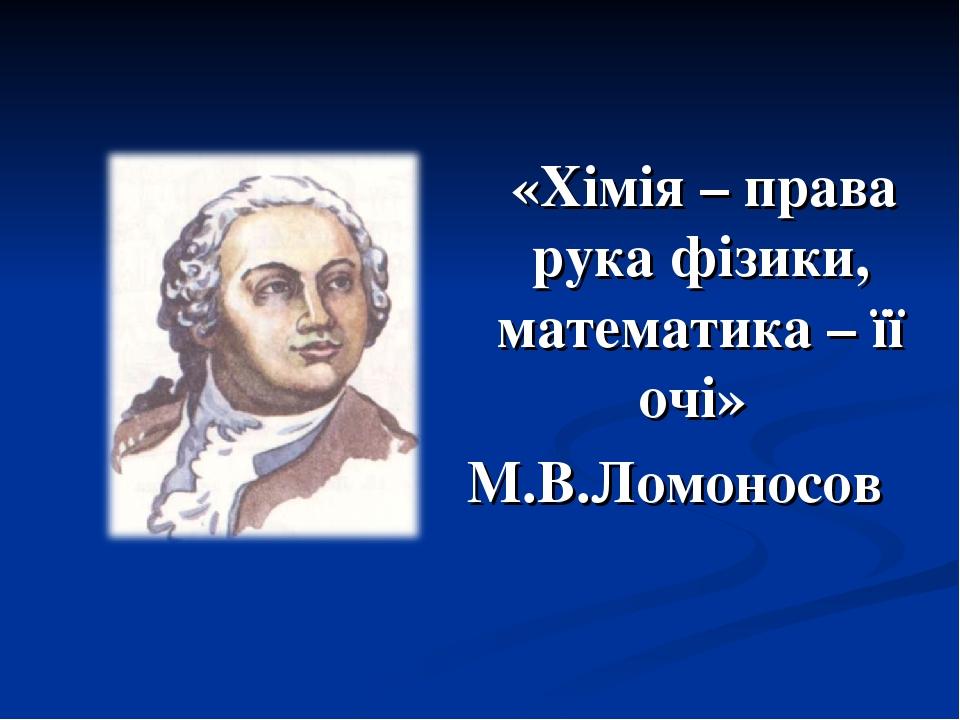 «Хімія – права рука фізики, математика – її очі» М.В.Ломоносов
