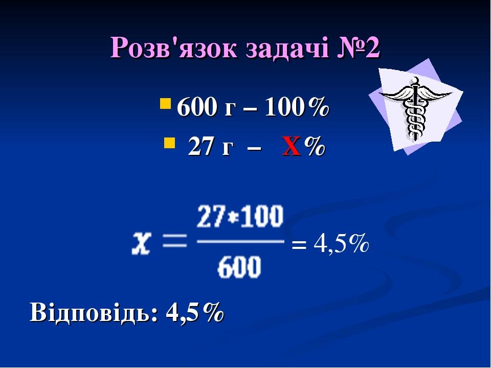 Розв'язок задачі №2 600 г – 100% 27 г – Х% Відповідь: 4,5% = 4,5%