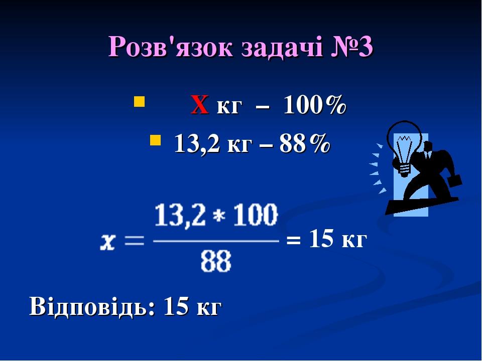 Розв'язок задачі №3 Х кг – 100% 13,2 кг – 88% Відповідь: 15 кг = 15 кг