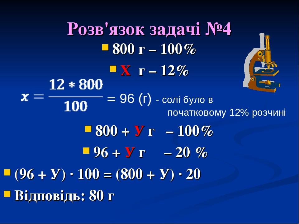Розв'язок задачі №4 800 г – 100% Х г – 12% 800 + У г – 100% 96 + У г – 20 % (96 + У) · 100 = (800 + У) · 20 Відповідь: 80 г = 96 (г) - солі було в ...