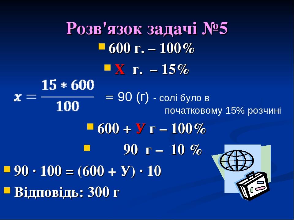 Розв'язок задачі №5 600 г. – 100% Х г. – 15% 600 + У г – 100% 90 г – 10 % 90 · 100 = (600 + У) · 10 Відповідь: 300 г = 90 (г) - солі було в початко...