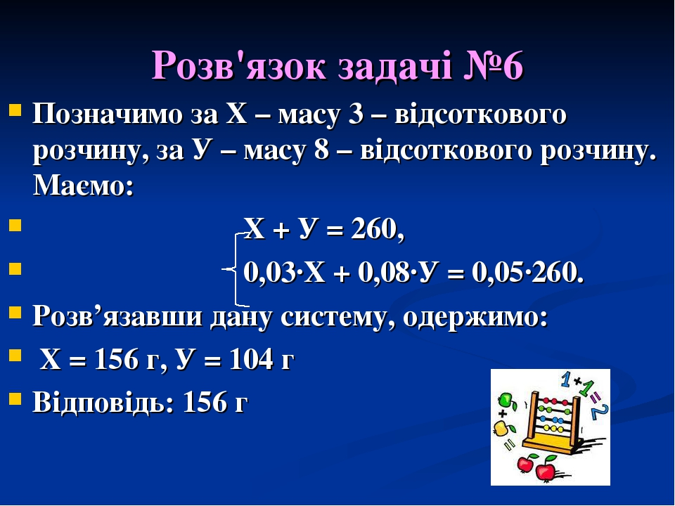 Розв'язок задачі №6 Позначимо за Х – масу 3 – відсоткового розчину, за У – масу 8 – відсоткового розчину. Маємо: Х + У = 260, 0,03·Х + 0,08·У = 0,0...