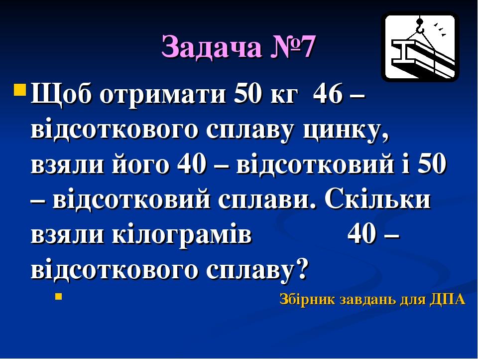 Задача №7 Щоб отримати 50 кг 46 – відсоткового сплаву цинку, взяли його 40 – відсотковий і 50 – відсотковий сплави. Скільки взяли кілограмів 40 – в...