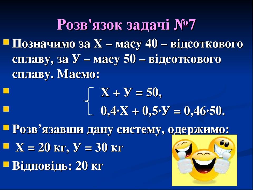 Розв'язок задачі №7 Позначимо за Х – масу 40 – відсоткового сплаву, за У – масу 50 – відсоткового сплаву. Маємо: Х + У = 50, 0,4·Х + 0,5·У = 0,46·5...