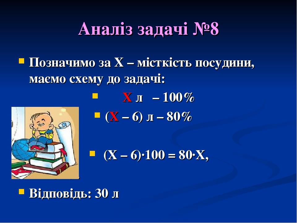 Аналіз задачі №8 Позначимо за Х – місткість посудини, маємо схему до задачі: Х л – 100% (Х – 6) л – 80% (Х – 6)·100 = 80·Х, Х = 30 л. Відповідь: 30 л