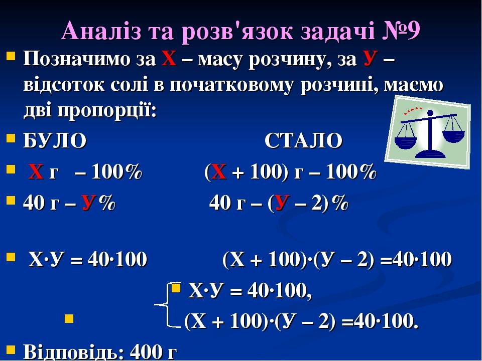 Аналіз та розв'язок задачі №9 Позначимо за Х – масу розчину, за У – відсоток солі в початковому розчині, маємо дві пропорції: БУЛО СТАЛО Х г – 100%...