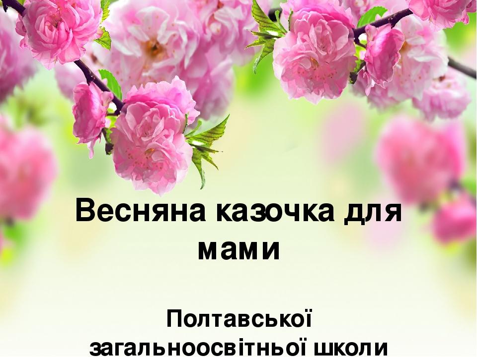 Весняна казочка для мами Полтавської загальноосвітньої школи №9 учитель Андрєєва С.В.