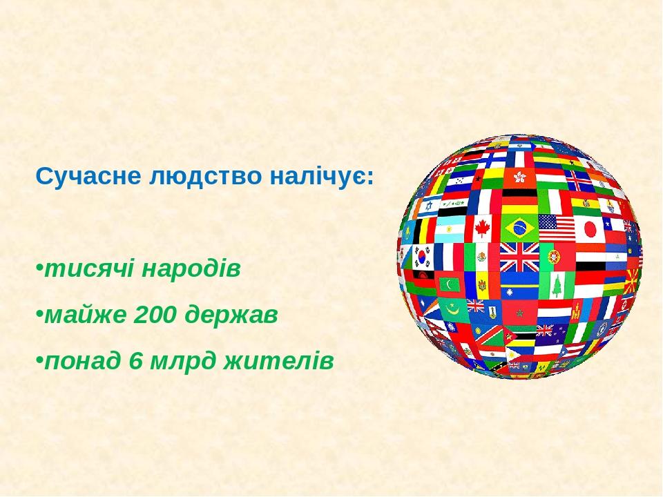 Сучасне людство налічує: тисячі народів майже 200 держав понад 6 млрд жителів