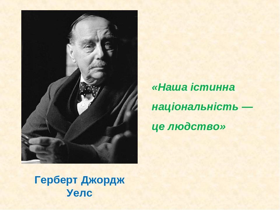 «Наша істинна національність — це людство» Герберт Джордж Уелс