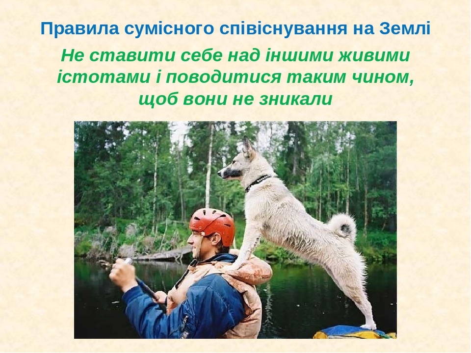 Не ставити себе над іншими живими істотами і поводитися таким чином, щоб вони не зникали Правила сумісного співіснування на Землі
