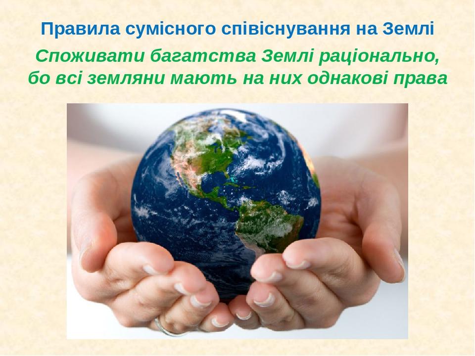Споживати багатства Землі раціонально, бо всі земляни мають на них однакові права Правила сумісного співіснування на Землі