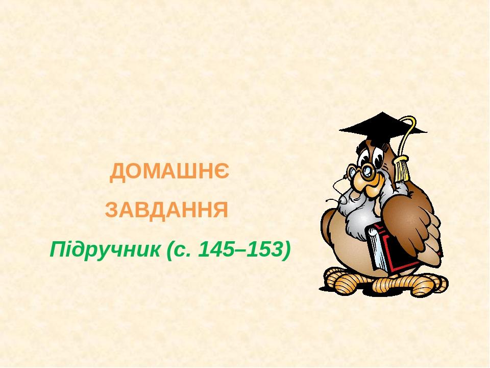 ДОМАШНЄ ЗАВДАННЯ Підручник (с. 145–153)