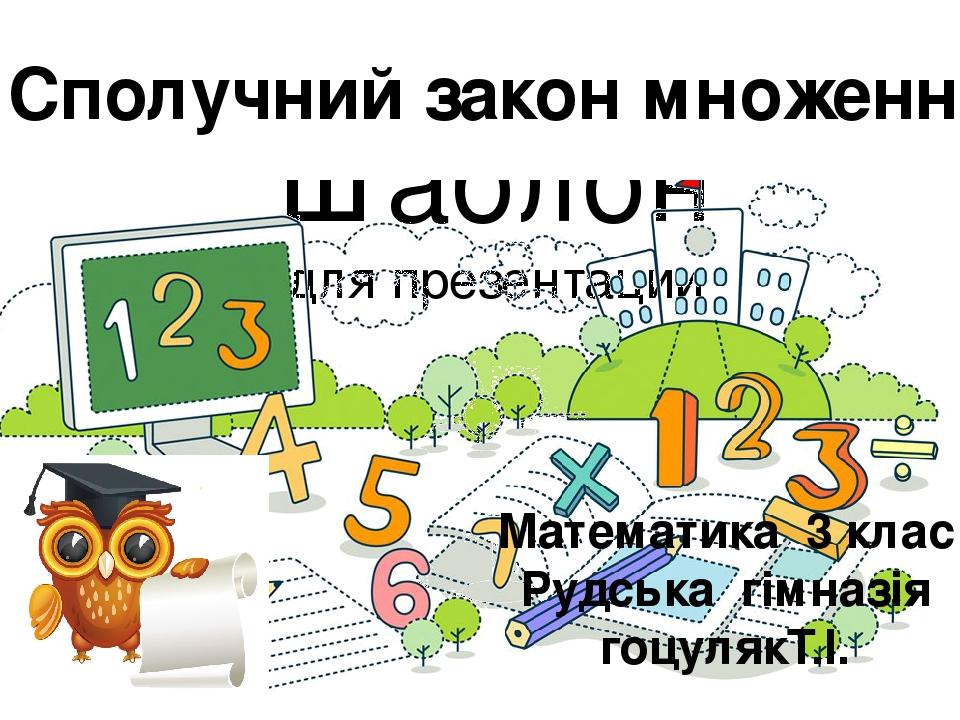 Шаблон для презентации Сполучний закон множення Математика 3 клас Рудська гімназія гоцулякТ.І.