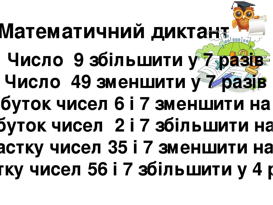 Математичний диктант Число 9 збільшити у 7 разів Число 49 зменшити у 7 разів Добуток чисел 6 і 7 зменшити на 40 Добуток чисел 2 і 7 збільшити на 86...