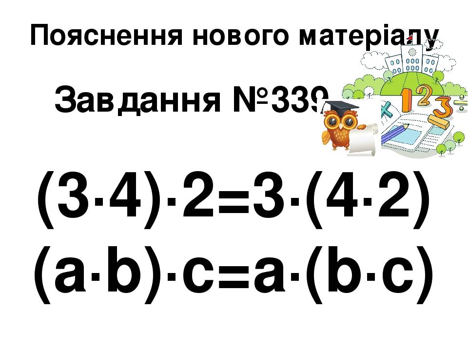 Пояснення нового матеріалу Завдання №339 (3∙4)∙2=3∙(4∙2) (а∙b)∙c=a∙(b∙c)