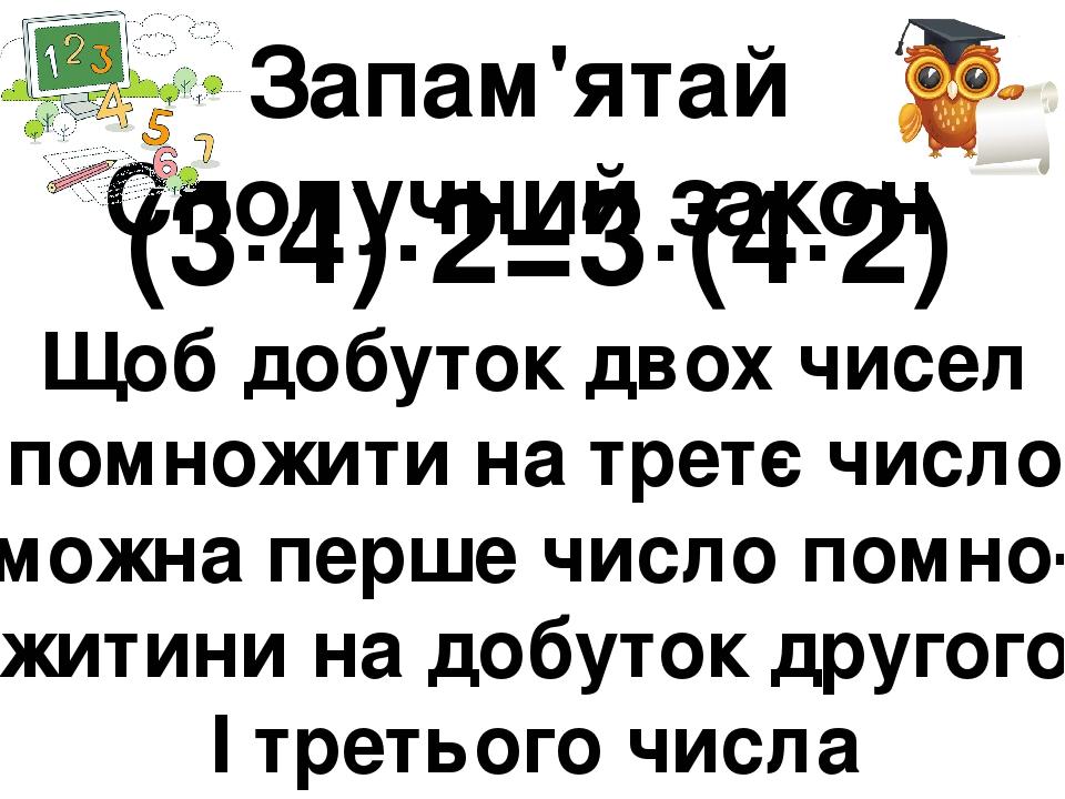 Запам'ятай Сполучний закон (3∙4)∙2=3∙(4∙2) Щоб добуток двох чисел помножити на третє число, можна перше число помно- житини на добуток другого І тр...