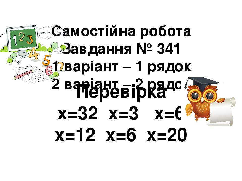 Самостійна робота Завдання № 341 1 варіант – 1 рядок 2 варіант – 2 рядок Перевірка х=32 х=3 х=6 х=12 х=6 х=20