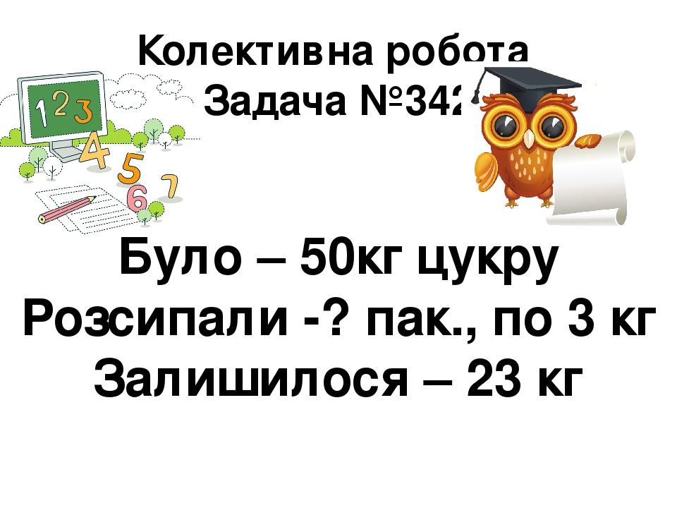 Колективна робота Задача №342 Було – 50кг цукру Розсипали -? пак., по 3 кг Залишилося – 23 кг