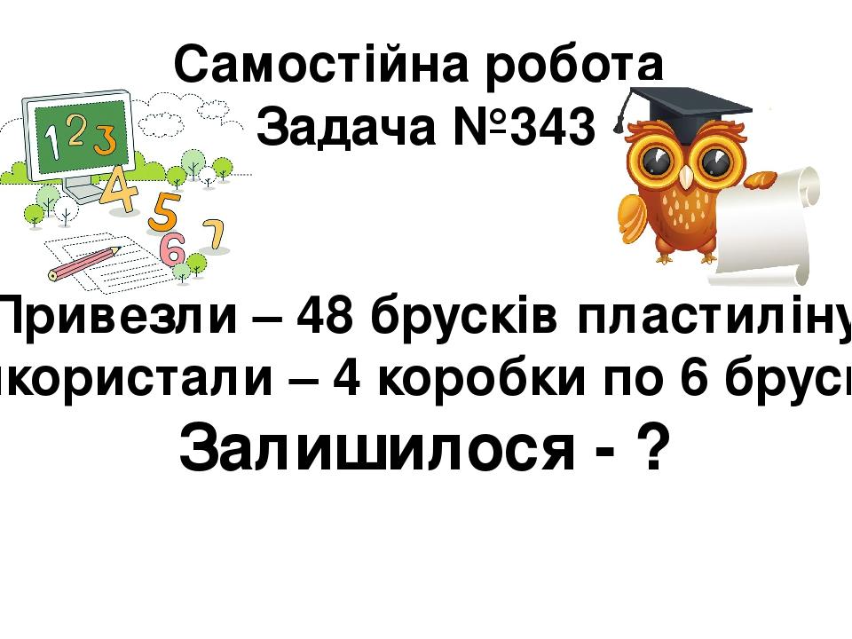 Самостійна робота Задача №343 Привезли – 48 брусків пластиліну Використали – 4 коробки по 6 брусків Залишилося - ?