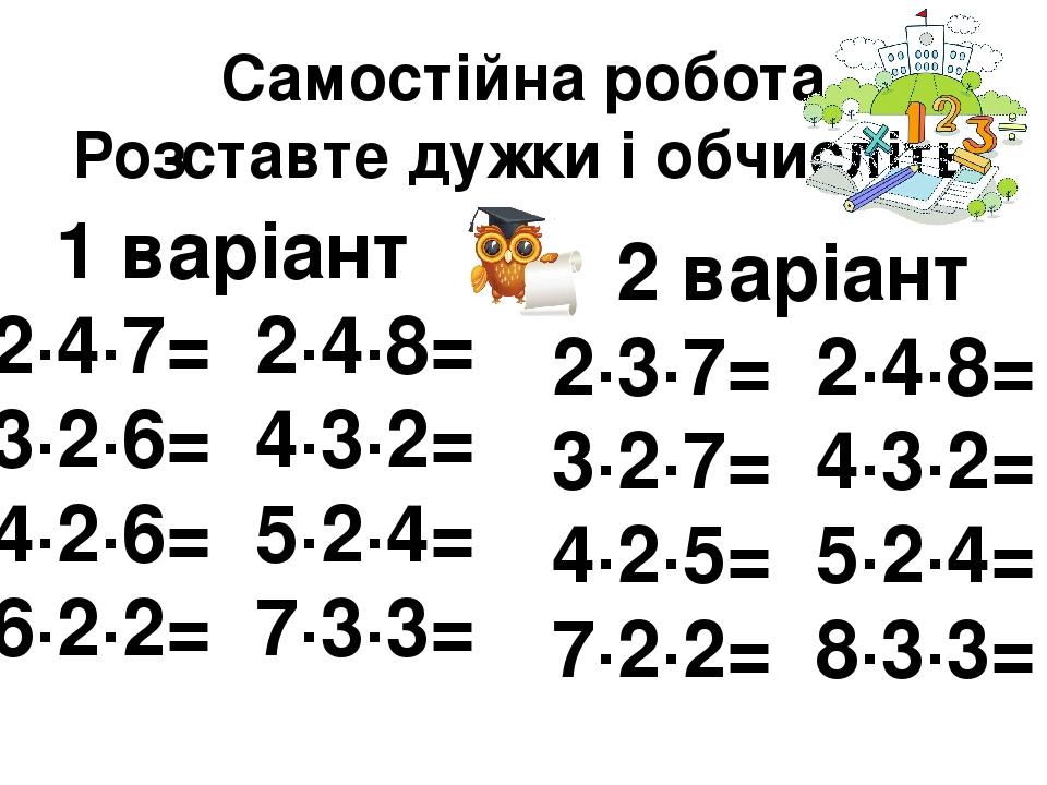 Самостійна робота Розставте дужки і обчисліть 1 варіант 2∙4∙7= 2∙4∙8= 3∙2∙6= 4∙3∙2= 4∙2∙6= 5∙2∙4= 6∙2∙2= 7∙3∙3= 2 варіант 2∙3∙7= 2∙4∙8= 3∙2∙7= 4∙3∙...
