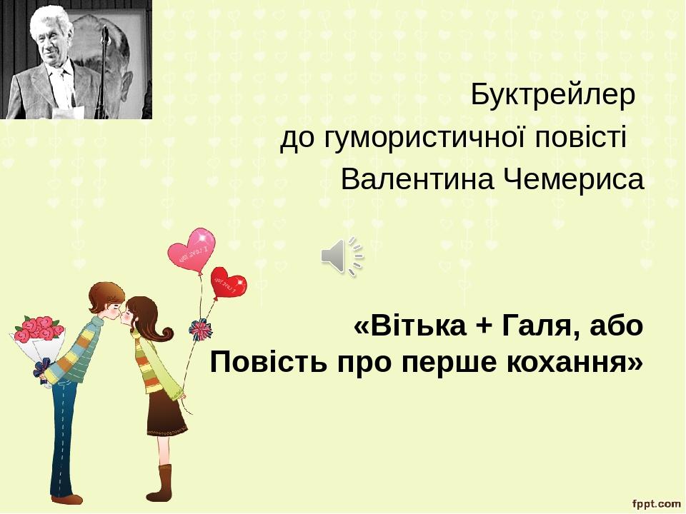 Буктрейлер до гумористичної повісті Валентина Чемериса «Вітька + Галя, або Повість про перше кохання»
