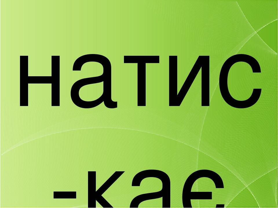 натис-кає