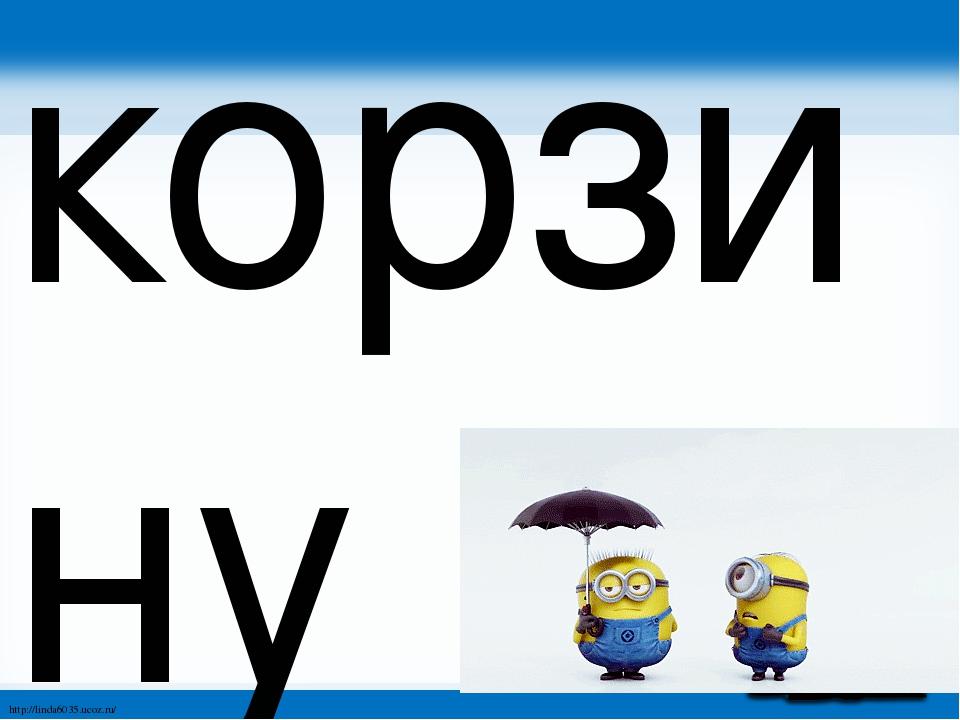 корзину http://linda6035.ucoz.ru/