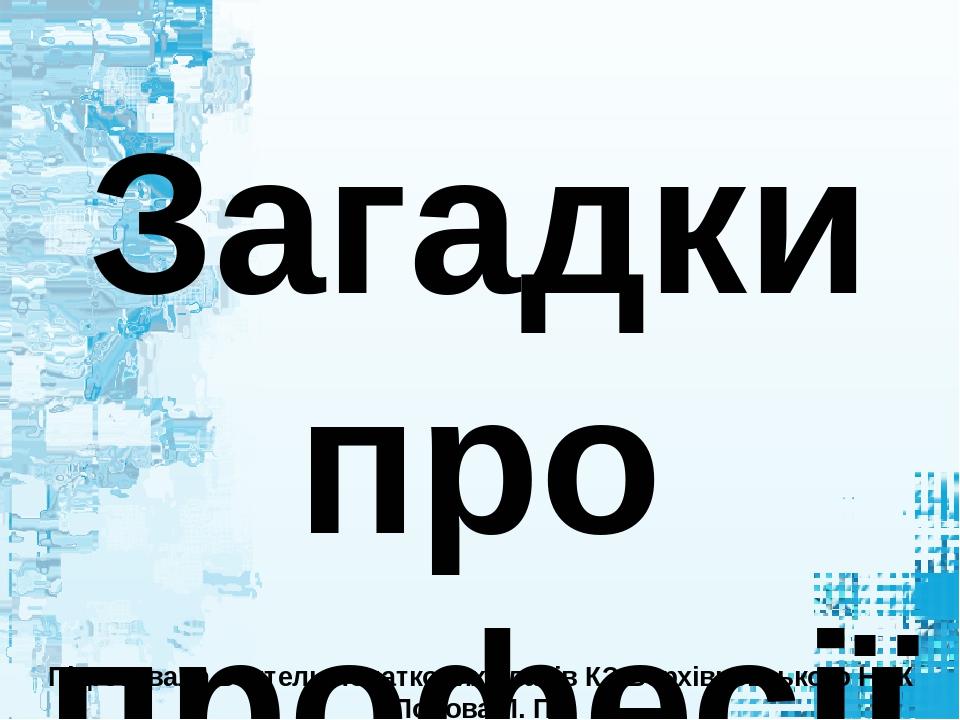 Загадки про професії Підготувала вчитель початкових класів КЗ Верхівцевського НВК Попова Л. П.