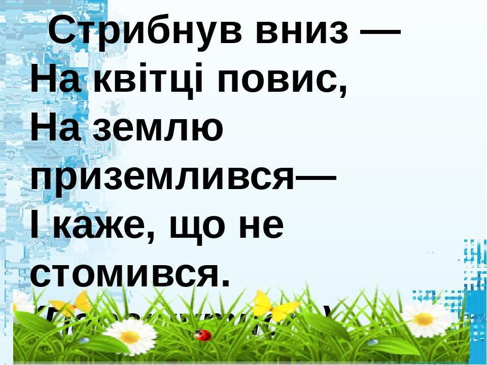 Стрибнув вниз — На квітці повис, На землю приземлився— І каже, що не стомився. (Парашутист)