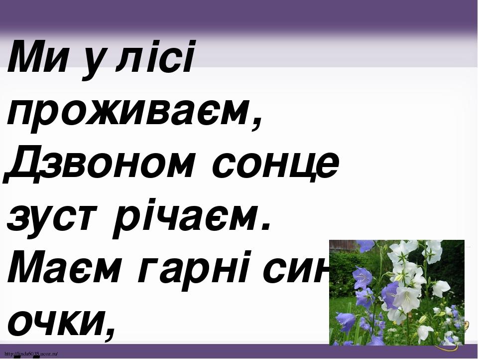 Ми у лісі проживаєм, Дзвоном сонце зустрічаєм. Маєм гарні сині очки, Називаємось. .. http://linda6035.ucoz.ru/